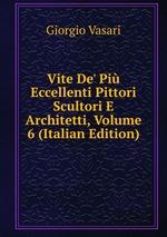 Vite De` Pi Eccellenti Pittori Scultori E Architetti, Volume 6 (Italian Edition)