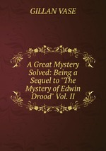 """A Great Mystery Solved: Being a Sequel to """"The Mystery of Edwin Drood"""" Vol. II"""