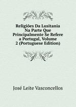 Religies Da Lusitania Na Parte Que Principalmente Se Refere a Portugal, Volume 2 (Portuguese Edition)