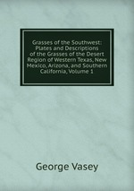 Grasses of the Southwest: Plates and Descriptions of the Grasses of the Desert Region of Western Texas, New Mexico, Arizona, and Southern California, Volume 1