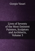 Lives of Seventy of the Most Eminent Painters, Sculptors and Architects, Volume 3