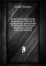 Trait D`lectricit Et De Magntisme: Thorie Et Applications, Instruments Et Mthodes De Mesure lectrique, Volume 1 (French Edition)