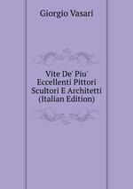 Vite De` Piu` Eccellenti Pittori Scultori E Architetti (Italian Edition)