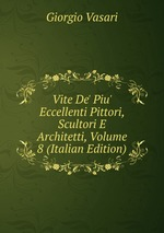 Vite De` Piu` Eccellenti Pittori, Scultori E Architetti, Volume 8 (Italian Edition)