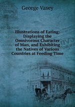 Illustrations of Eating: Displaying the Omnivorous Character of Man, and Exhibiting the Natives of Various Countries at Feeding Time