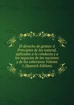 El derecho de gentes: Principios de ley natural, aplicados a la conducta y a los negocios de las naciones y de los soberanos Volume 1 (Spanish Edition)