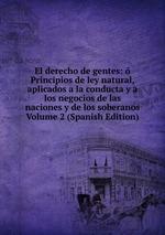 El derecho de gentes: Principios de ley natural, aplicados a la conducta y a los negocios de las naciones y de los soberanos Volume 2 (Spanish Edition)