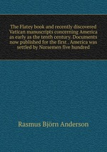 The Flatey book and recently discovered Vatican manuscripts concerning America as early as the tenth century. Documents now published for the first . America was settled by Norsemen five hundred