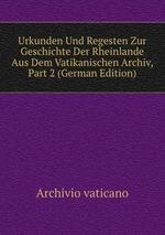 Urkunden Und Regesten Zur Geschichte Der Rheinlande Aus Dem Vatikanischen Archiv, Part 2 (German Edition)