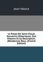 Le Palais De Saint-Cloud, Souvenirs Historiques: Son Histoire Et Sa Description. (Rsidences Roy.). (French Edition)