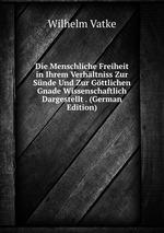Die Menschliche Freiheit in Ihrem Verhltniss Zur Snde Und Zur Gttlichen Gnade Wissenschaftlich Dargestellt . (German Edition)