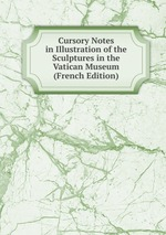 Cursory Notes in Illustration of the Sculptures in the Vatican Museum (French Edition)