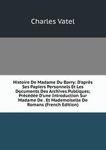 Histoire De Madame Du Barry: D`aprs Ses Papiers Personnels Et Les Documents Des Archives Publiques; Prcde D`une Introduction Sur Madame De . Et Mademoiselle De Romans (French Edition)