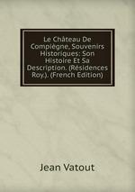 Le Chteau De Compigne, Souvenirs Historiques: Son Histoire Et Sa Description. (Rsidences Roy.). (French Edition)