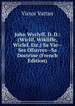 John Wyclyff, D. D.: (Wiclif, Wikliffe, Wiclef, Etc.) Sa Vie--Ses OEuvres--Sa Doctrine (French Edition)