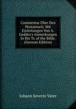 Commentar ber Den Pentateuch. Mit Einleitungen Von A. Geddes`s Anmerkungen In His Tr. of the Bible. (German Edition)
