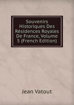 Souvenirs Historiques Des Rsidences Royales De France, Volume 5 (French Edition)