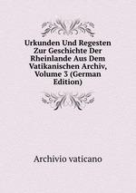 Urkunden Und Regesten Zur Geschichte Der Rheinlande Aus Dem Vatikanischen Archiv, Volume 3 (German Edition)
