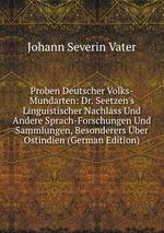 Proben Deutscher Volks-Mundarten: Dr. Seetzen`s Linguistischer Nachlass Und Andere Sprach-Forschungen Und Sammlungen, Besonderers ber Ostindien (German Edition)