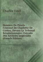 Dossiers Du Procs Criminel De Charlotte De Corday, Devant Le Tribunal Rvolutionnaire: Extraits Des Archives Impriales (French Edition)