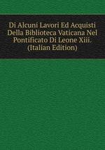Di Alcuni Lavori Ed Acquisti Della Biblioteca Vaticana Nel Pontificato Di Leone Xiii. (Italian Edition)