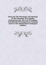 Notes On The Osteology And Myology Of The Domestic Fowl (gallus Domesticus) For The Use Of Colleges And Schools Of Comparative Anatomy And For The Independent Zoological Student