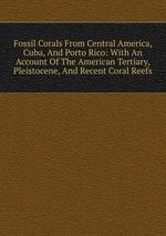 Fossil Corals From Central America, Cuba, And Porto Rico: With An Account Of The American Tertiary, Pleistocene, And Recent Coral Reefs