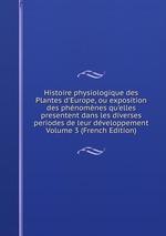 Histoire physiologique des Plantes d`Europe, ou exposition des phnomnes qu`elles presentent dans les diverses periodes de leur dveloppement Volume 3 (French Edition)