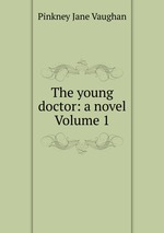 The young doctor: a novel Volume 1