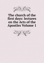 The church of the first days: lectures on the Acts of the Apostles Volume 1