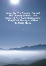 Songs For The Singing, Normal And Literary Schools: One Hundred New Songs Containing Simplified Theory And How To Write Music