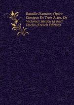 Bataille D`amour; Opra Comique En Trois Actes, De Victorien Sardou Et Karl Daclin (French Edition)