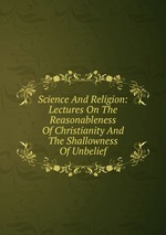 Science And Religion: Lectures On The Reasonableness Of Christianity And The Shallowness Of Unbelief