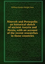 Nineveh and Persepolis: an historical sketch of ancient Assyria and Persia, with an account of the recent researches in those countries