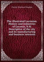 The illustrated Laconian. History and industries of Laconia, N.H. Descriptive of the city and its manufacturing and business interests