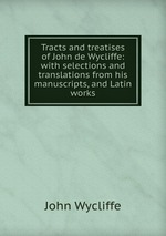 Tracts and treatises of John de Wycliffe: with selections and translations from his manuscripts, and Latin works