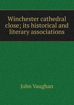 Winchester cathedral close; its historical and literary associations