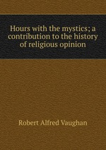 Hours with the mystics; a contribution to the history of religious opinion