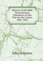 History of the 88th Pennsylvania Volunteers in the War for the Union, 1861-1865