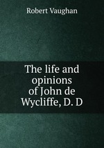 The life and opinions of John de Wycliffe, D. D