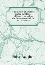 The history of England under the House of Stuart: including the Commonwealth, A.D. 1603-1688
