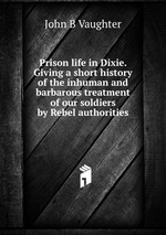 Prison life in Dixie. Giving a short history of the inhuman and barbarous treatment of our soldiers by Rebel authorities