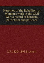 Heroines of the Rebellion, or Woman`s work in the Civil War: a record of heroism, patriotism and patience