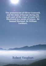 The protectorate of Oliver Cromwell, and the state of Europe during the early part of the reign of Louis XIV: Illustrated in a series of letters . Sir Samuel Morland, Sir William Lockhart,