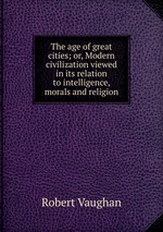 The age of great cities; or, Modern civilization viewed in its relation to intelligence, morals and religion