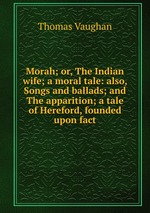 Morah; or, The Indian wife; a moral tale: also, Songs and ballads; and The apparition; a tale of Hereford, founded upon fact