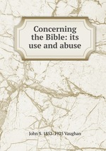Concerning the Bible: its use and abuse