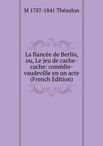 La fiance de Berlin, ou, Le jeu de cache-cache: comdie-vaudeville en un acte (French Edition)