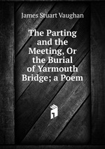 The Parting and the Meeting, Or the Burial of Yarmouth Bridge; a Poem