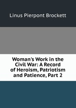 Woman`s Work in the Civil War: A Record of Heroism, Patriotism and Patience, Part 2